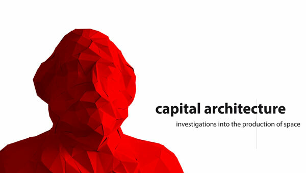 Capital Architecture - Investigations into the Production of Space