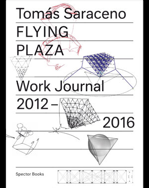 Tomás Saraceno: Flying Plaza – Work Journal 2012–2016